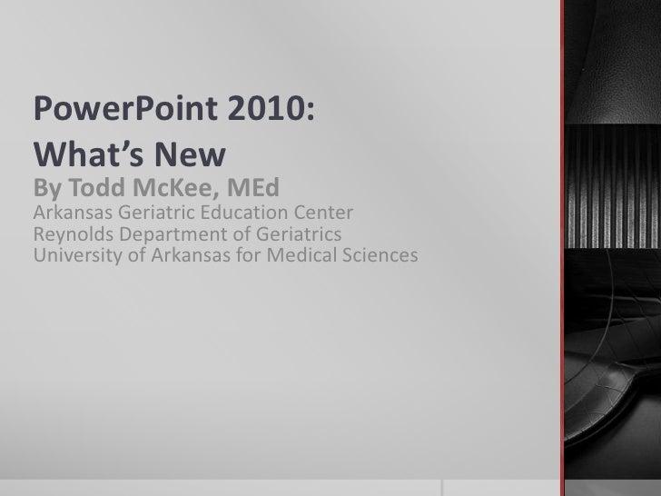 PowerPoint 2010:What's New<br />By Todd McKee, MEdArkansas Geriatric Education CenterReynolds Department of GeriatricsUni...