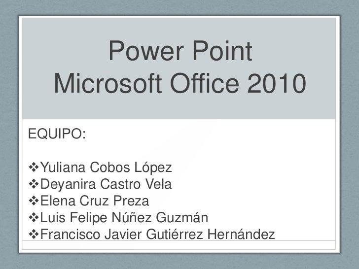 Power Point   Microsoft Office 2010EQUIPO:Yuliana Cobos LópezDeyanira Castro VelaElena Cruz PrezaLuis Felipe Núñez Guz...