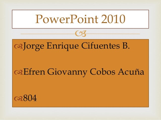  Jorge Enrique Cifuentes B. Efren Giovanny Cobos Acuña 804 PowerPoint 2010