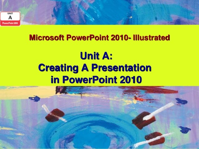 Microsoft PowerPoint 2010- Illustrated          Unit A:  Creating A Presentation    in PowerPoint 2010