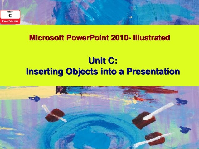 Microsoft PowerPoint 2010- Illustrated               Unit C:Inserting Objects into a Presentation