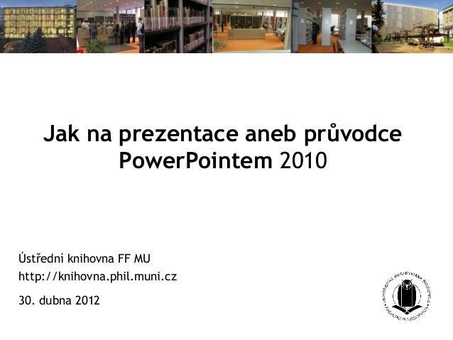 Jak na prezentace aneb průvodcePowerPointem 2010Ústřední knihovna FF MUhttp://knihovna.phil.muni.cz30. dubna 2012