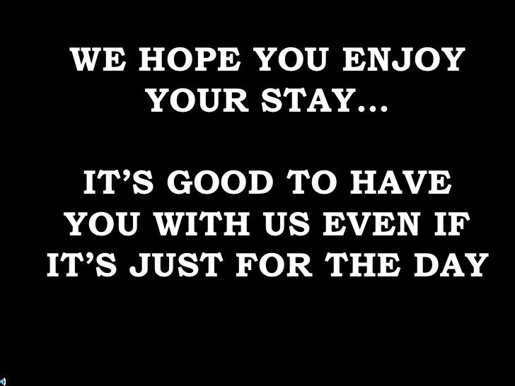 WE HOPE YOU ENJOY     YOUR STAY…    IT'S GOOD TO HAVE  YOU WITH US EVEN IF IT'S JUST FOR THE DAY