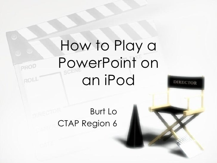 How to Play a PowerPoint on an iPod Burt Lo CTAP Region 6