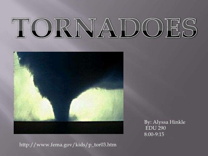 TORNADOES<br />By: Alyssa Hinkle<br />EDU 290<br />8:00-9:15<br />http://www.fema.gov/kids/p_tor03.htm<br />