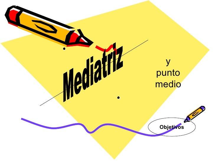 Mediatriz y punto medio Objetivos