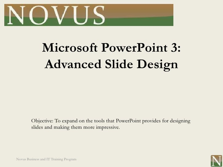 Microsoft PowerPoint 3:                Advanced Slide Design         Objective: To expand on the tools that PowerPoint pro...