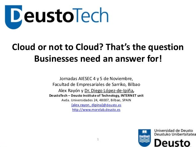 1 Cloud or not to Cloud? That's the question Businesses need an answer for! Jornadas AIESEC 4 y 5 de Noviembre, Facultad d...