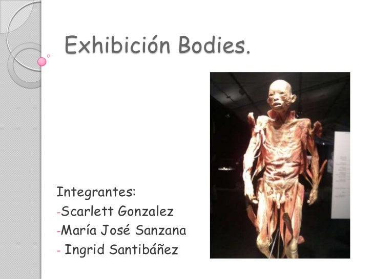 Exhibición Bodies.<br />Integrantes:<br /><ul><li>ScarlettGonzalez