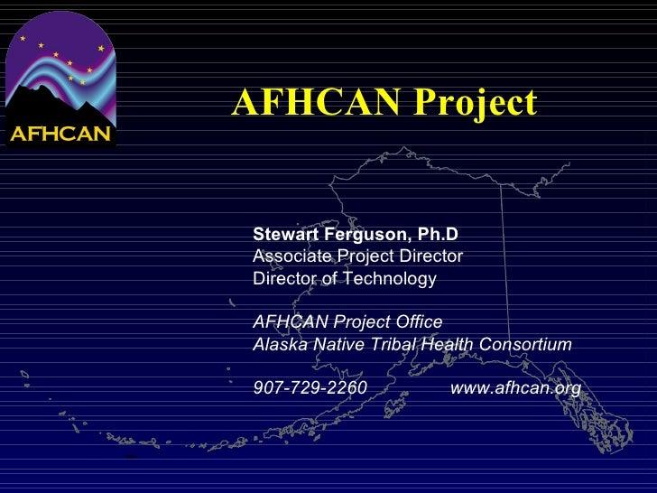 AFHCAN Project Stewart Ferguson, Ph.D Associate Project Director Director of Technology AFHCAN Project Office Alaska Nativ...