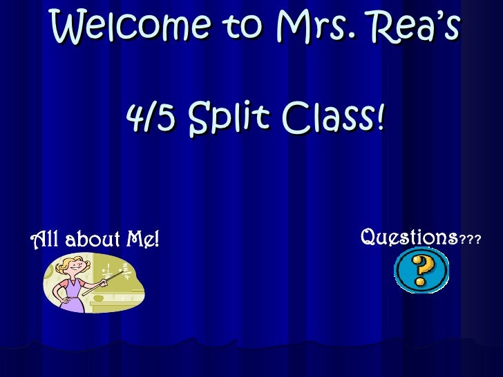 Welcome to Mrs. Rea's  4/5 Split Class! All   about   Me! Questions ???
