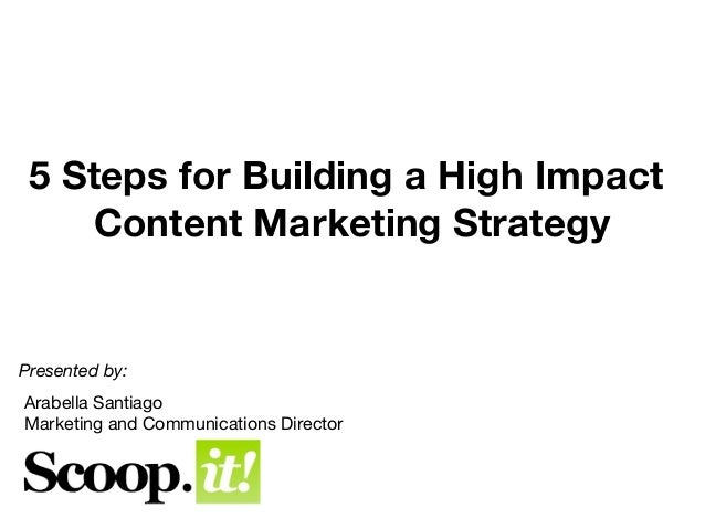 5 Steps for Building a High Impact    Content Marketing StrategyPresented by:Arabella SantiagoMarketing and Communications...