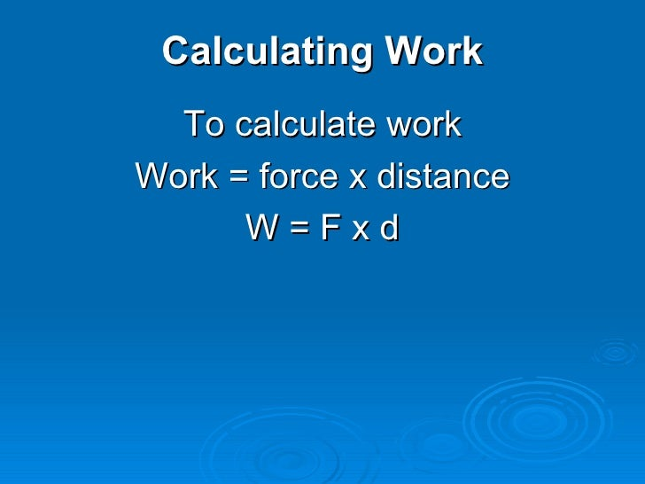 Calculating Work <ul><li>To calculate work </li></ul><ul><li>Work = force x distance </li></ul><ul><li>W = F x d </li></ul>