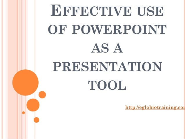 EFFECTIVE USEOF POWERPOINT    AS APRESENTATION    TOOL        http://eglobiotraining.com