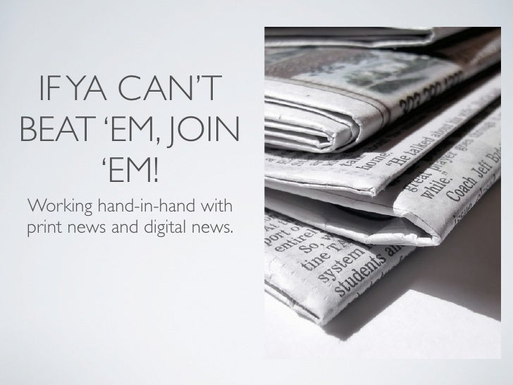 IF YA CAN'T BEAT 'EM, JOIN       'EM! Working hand-in-hand with print news and digital news.