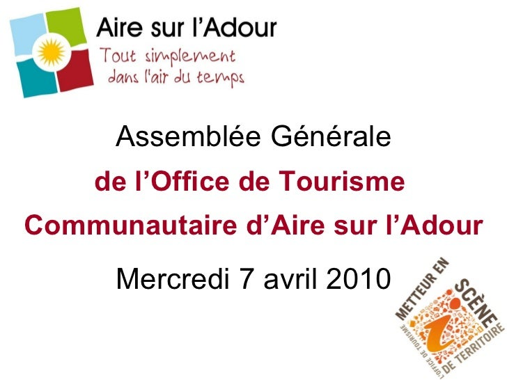 Assemblée Générale de l'Office de Tourisme   Communautaire d'Aire sur l'Adour Mercredi 7 avril 2010