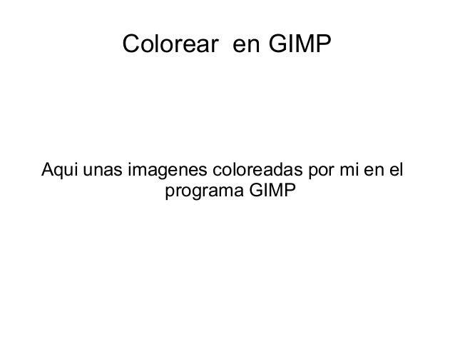 Colorear en GIMPAqui unas imagenes coloreadas por mi en elprograma GIMP