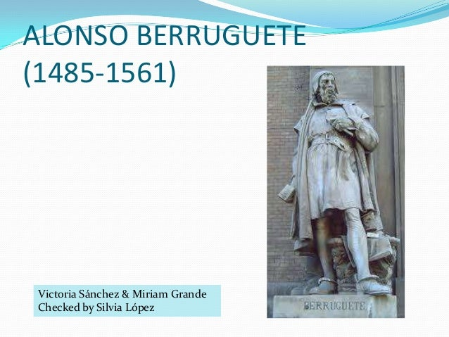 ALONSO BERRUGUETE (1485-1561)  Victoria Sánchez & Miriam Grande Checked by Silvia López