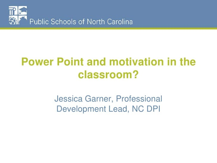 Power Point and motivation in the classroom?<br />Jessica Garner, Professional Development Lead, NC DPI<br />