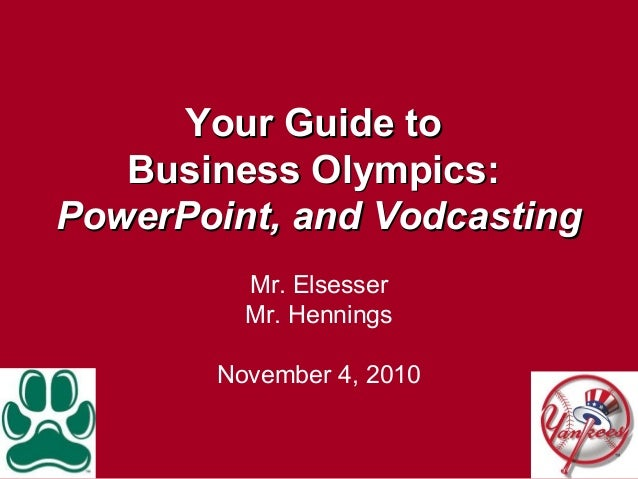 Your Guide toYour Guide to Business Olympics:Business Olympics: PowerPoint, and VodcastingPowerPoint, and Vodcasting Mr. E...