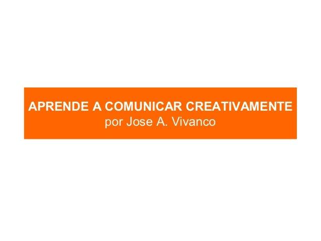 APRENDE A COMUNICAR CREATIVAMENTE          por Jose A. Vivanco