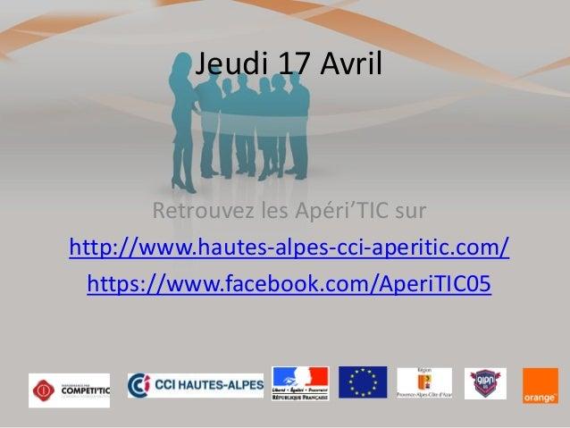 Jeudi 17 Avril Retrouvez les Apéri'TIC sur http://www.hautes-alpes-cci-aperitic.com/ https://www.facebook.com/AperiTIC05