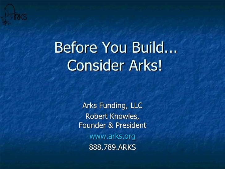 Before You Build...   Consider Arks! Arks Funding, LLC Robert Knowles, Founder & President www.arks.org 888.789.ARKS