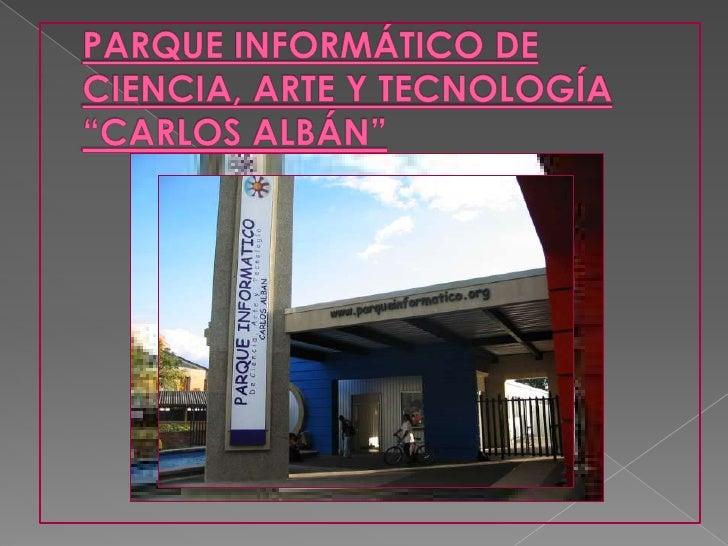 """PARQUE INFORMÁTICO DE CIENCIA, ARTE Y TECNOLOGÍA """"CARLOS ALBÁN"""""""
