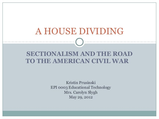 A HOUSE DIVIDINGSECTIONALISM AND THE ROADTO THE AMERICAN CIVIL WAR            Kristin Prusinski     EPI 0003 Educational T...