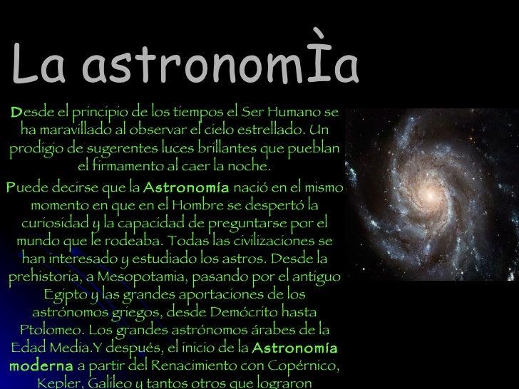 La astronomía D esde el principio de los tiempos el Ser Humano se ha maravillado al observar el cielo estrellado. Un prodi...