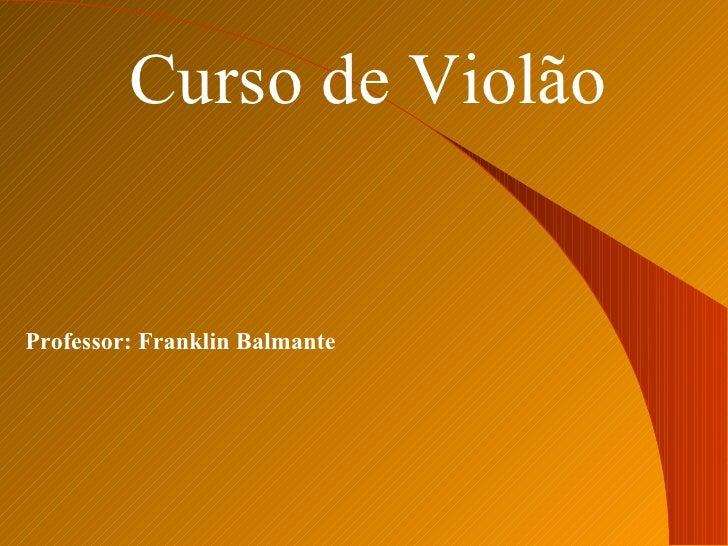 Curso de Violão Professor: Franklin Balmante