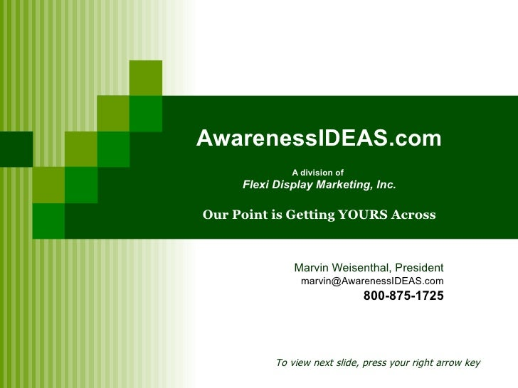 AwarenessIDEAS.com A division of   Flexi Display Marketing, Inc. Our Point is Getting YOURS Across Marvin Weisenthal, Pres...