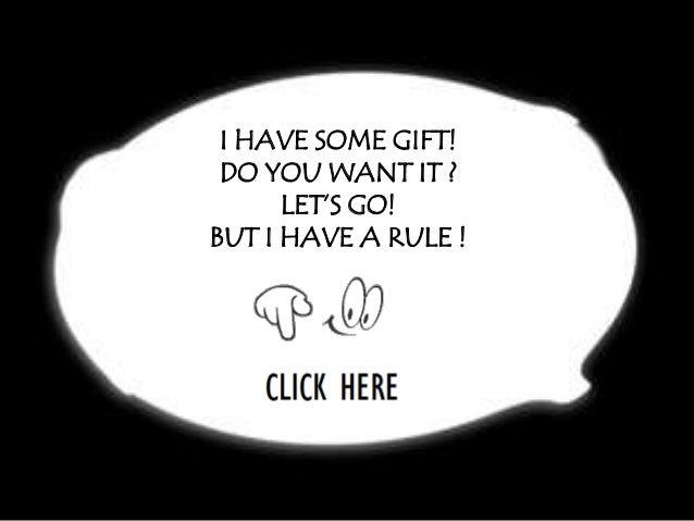 I HAVE SOME GIFT! DO YOU WANT IT ?      LET'S GO!BUT I HAVE A RULE !