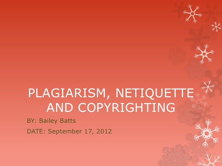 PLAGIARISM, NETIQUETTE   AND COPYRIGHTINGBY: Bailey BattsDATE: September 17, 2012