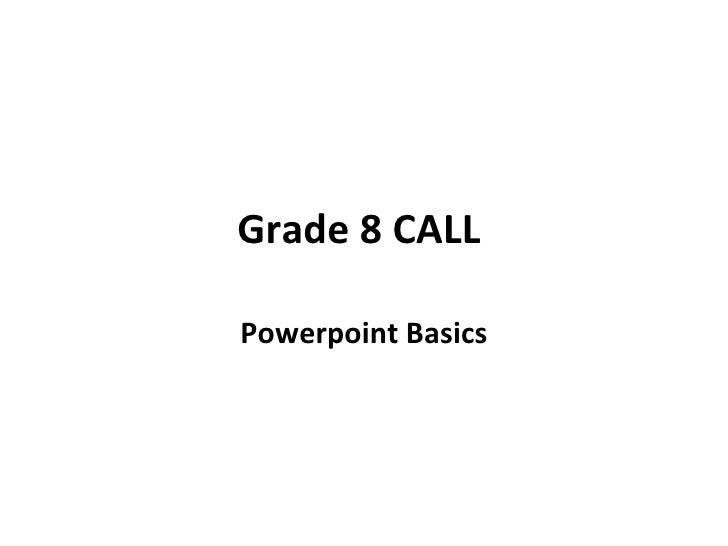 Grade 8 CALL  Powerpoint Basics