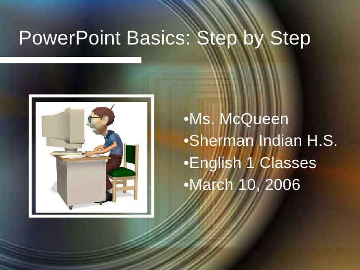 PowerPoint Basics: Step by Step <ul><li>Ms. McQueen </li></ul><ul><li>Sherman Indian H.S. </li></ul><ul><li>English 1 Clas...