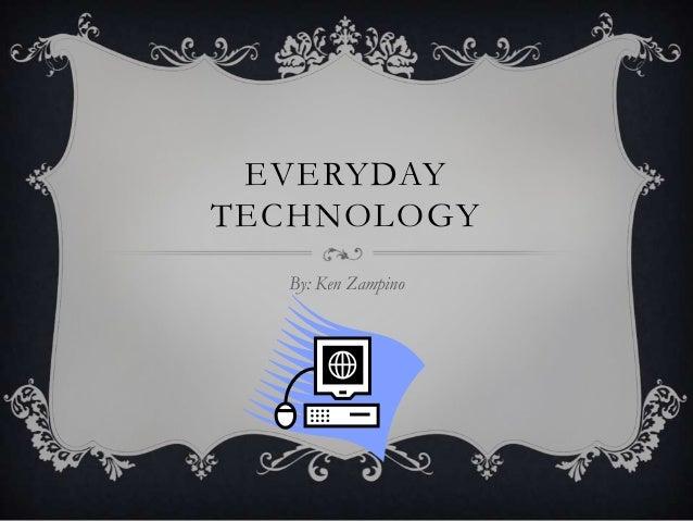 EVERYDAY TECHNOLOGY By: Ken Zampino