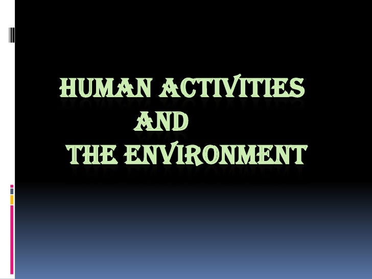 HUMAN ACTIVITIES 		AND THE ENVIRONMENT<br />