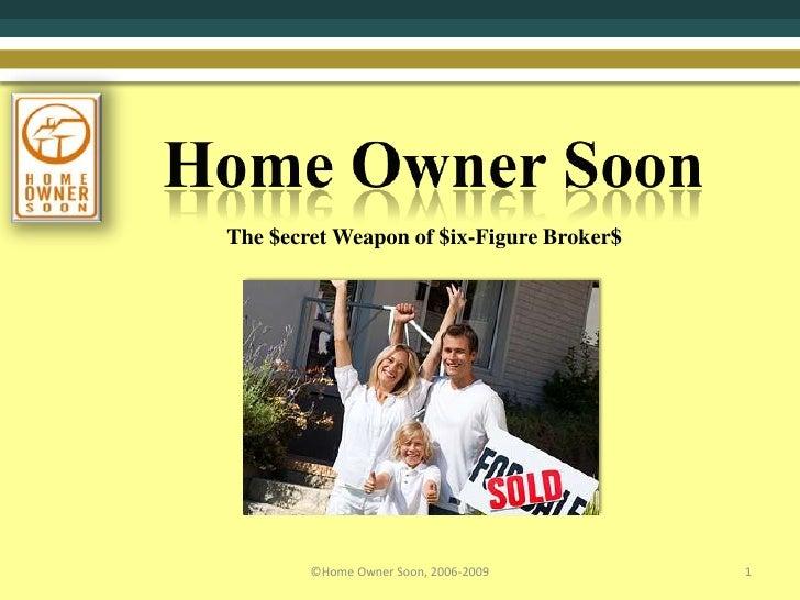Home Owner Soon<br />1<br />©Home Owner Soon, 2006-2009<br />The $ecret Weapon of $ix-Figure Broker$<br />