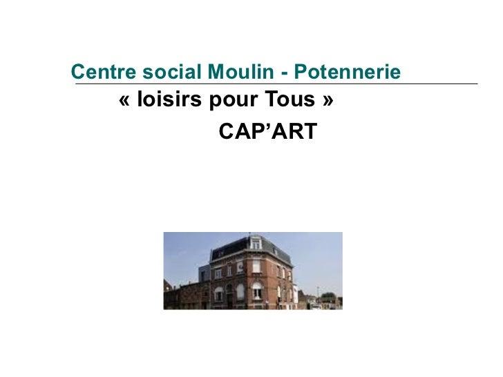 Centre social Moulin - Potennerie    « loisirs pour Tous »               CAP'ART