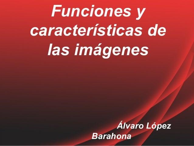 Funciones y  características de  las imágenes  Álvaro López  Barahona