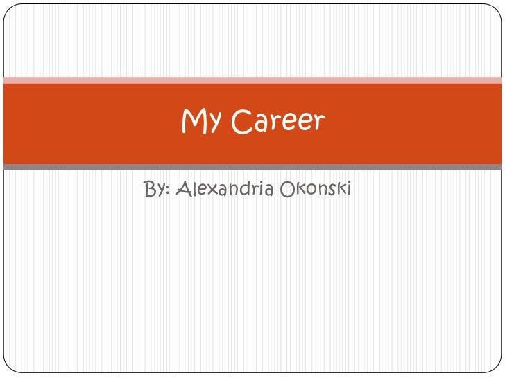 By: Alexandria Okonski<br />My Career<br />