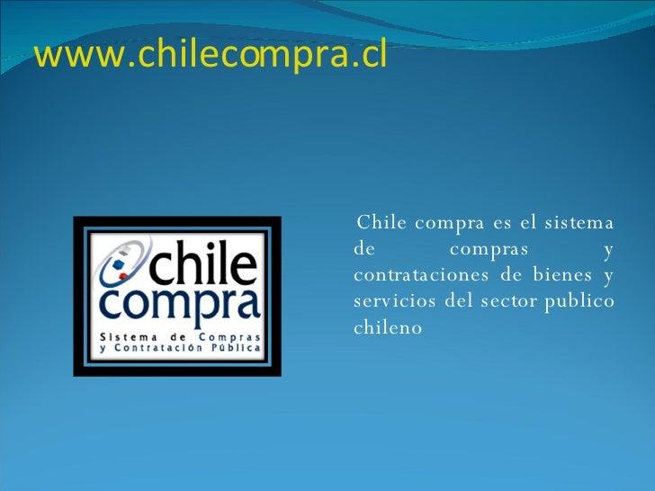 www.chilecompra.cl <ul><li>Chile compra es el sistema de compras y contrataciones de bienes y servicios del sector publico...