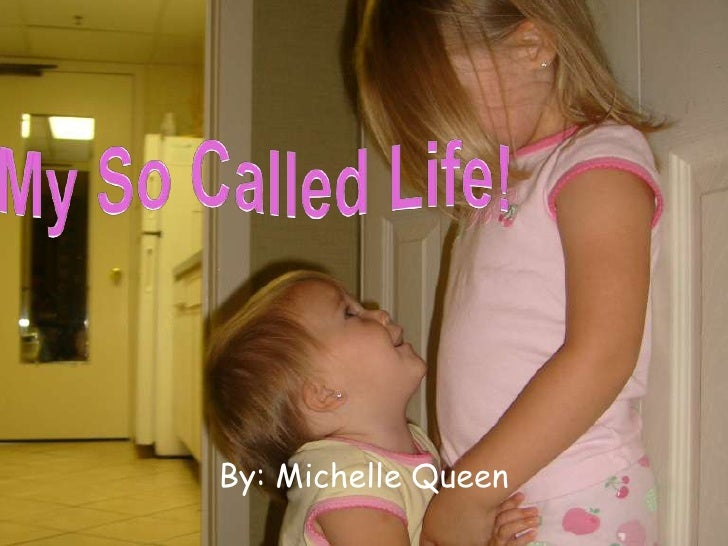 My So Called Life!<br />By: Michelle Queen<br />
