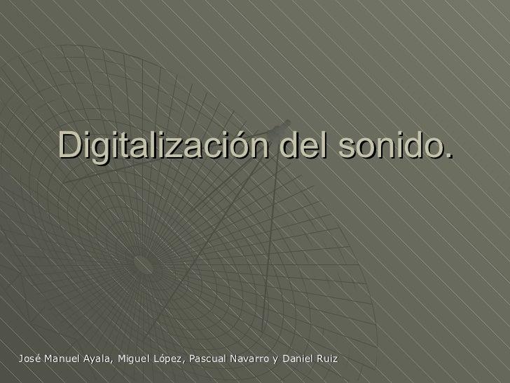 Digitalización del sonido. José Manuel Ayala, Miguel López, Pascual Navarro y Daniel Ruiz