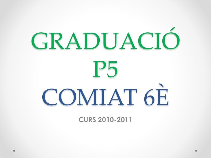 GRADUACIÓ    P5 COMIAT 6È   CURS 2010-2011