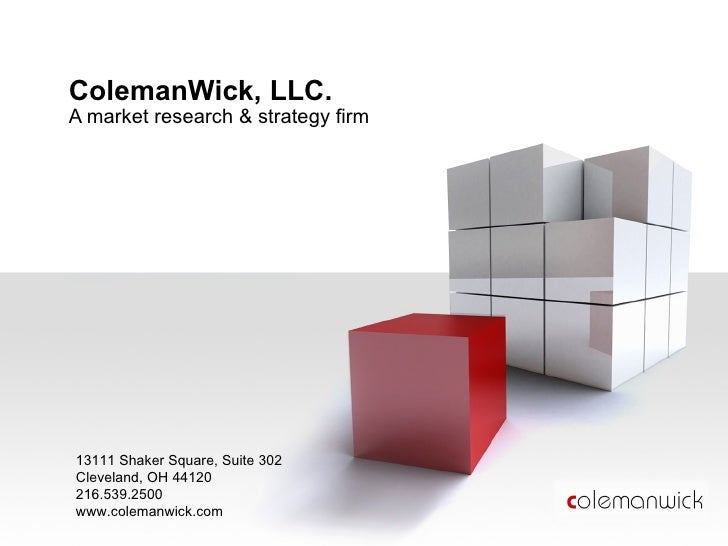 ColemanWick, LLC. A market research & strategy firm 13111 Shaker Square, Suite 302 Cleveland, OH 44120 216.539.2500 www.co...
