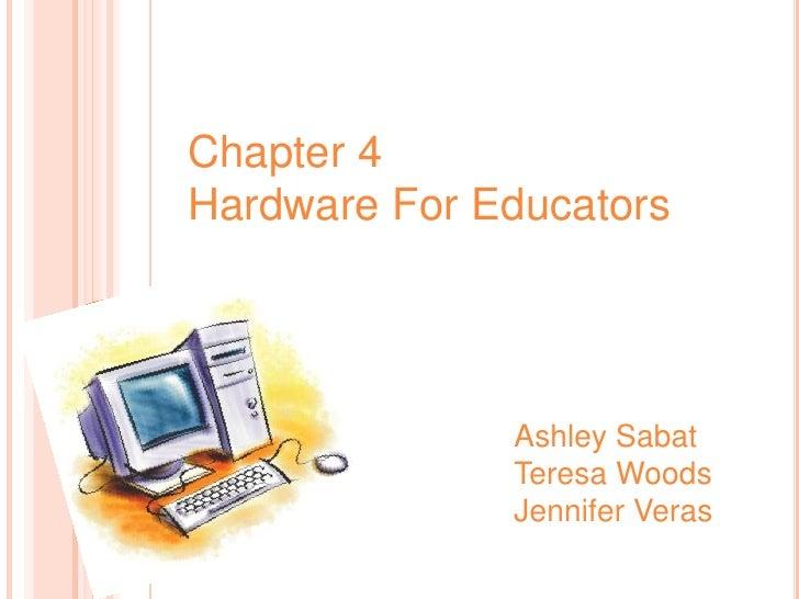 Chapter 4<br />Hardware For Educators<br />Ashley Sabat<br />Teresa Woods<br />Jennifer Veras<br />