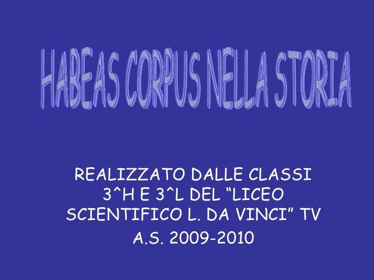 """REALIZZATO DALLE CLASSI 3^H E 3^L DEL """"LICEO SCIENTIFICO L. DA VINCI"""" TV A.S. 2009-2010 HABEAS CORPUS NELLA STORIA"""