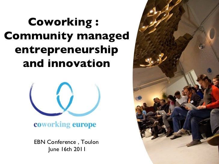 Coworking :  community managed entrepreneurship and innovation EBN Conference , Toulon June 16th 2011 Coworking :  Communi...